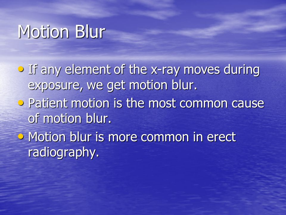 Motion Blur If any element of the x-ray moves during exposure, we get motion blur. Patient motion is the most common cause of motion blur.