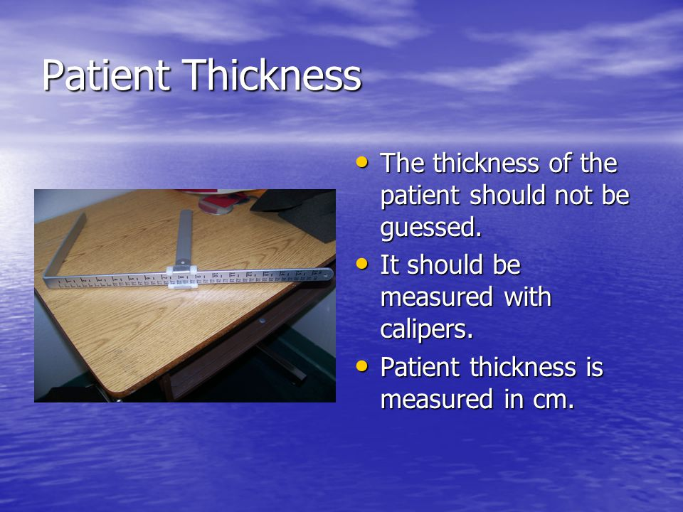 Patient Thickness The thickness of the patient should not be guessed.
