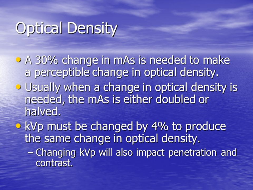Optical Density A 30% change in mAs is needed to make a perceptible change in optical density.