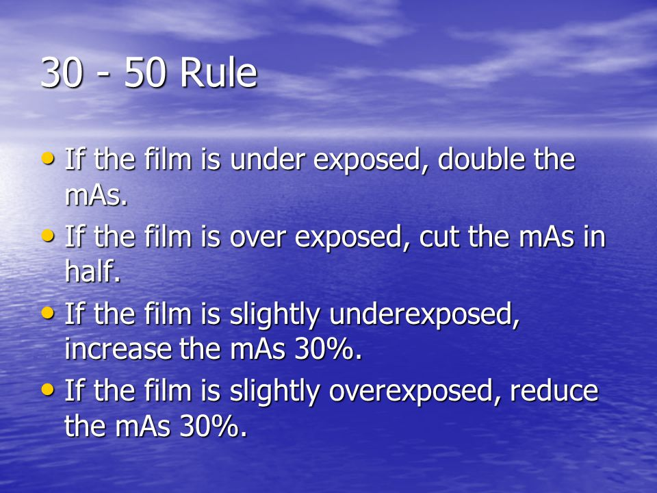 30 - 50 Rule If the film is under exposed, double the mAs.