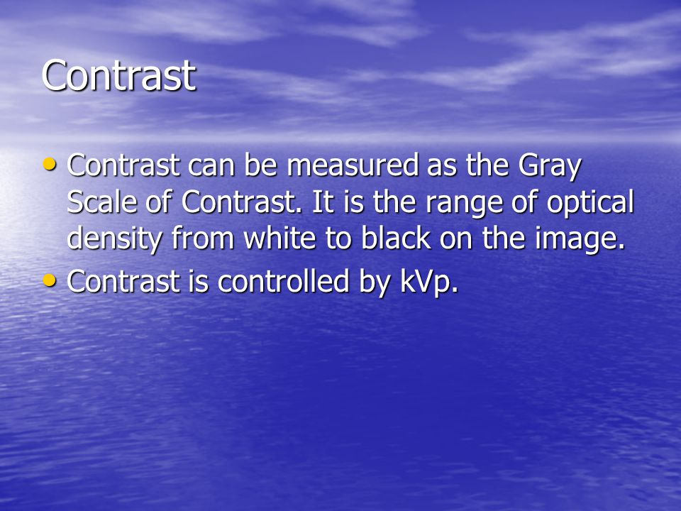 Contrast Contrast can be measured as the Gray Scale of Contrast. It is the range of optical density from white to black on the image.