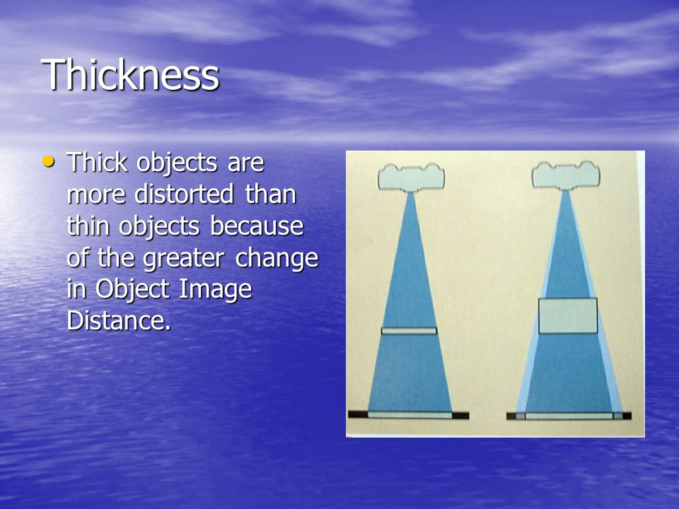 Thickness Thick objects are more distorted than thin objects because of the greater change in Object Image Distance.