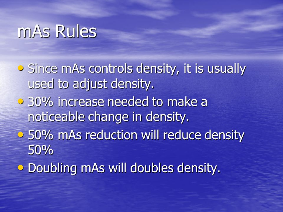 mAs Rules Since mAs controls density, it is usually used to adjust density. 30% increase needed to make a noticeable change in density.