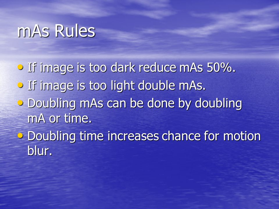 mAs Rules If image is too dark reduce mAs 50%.