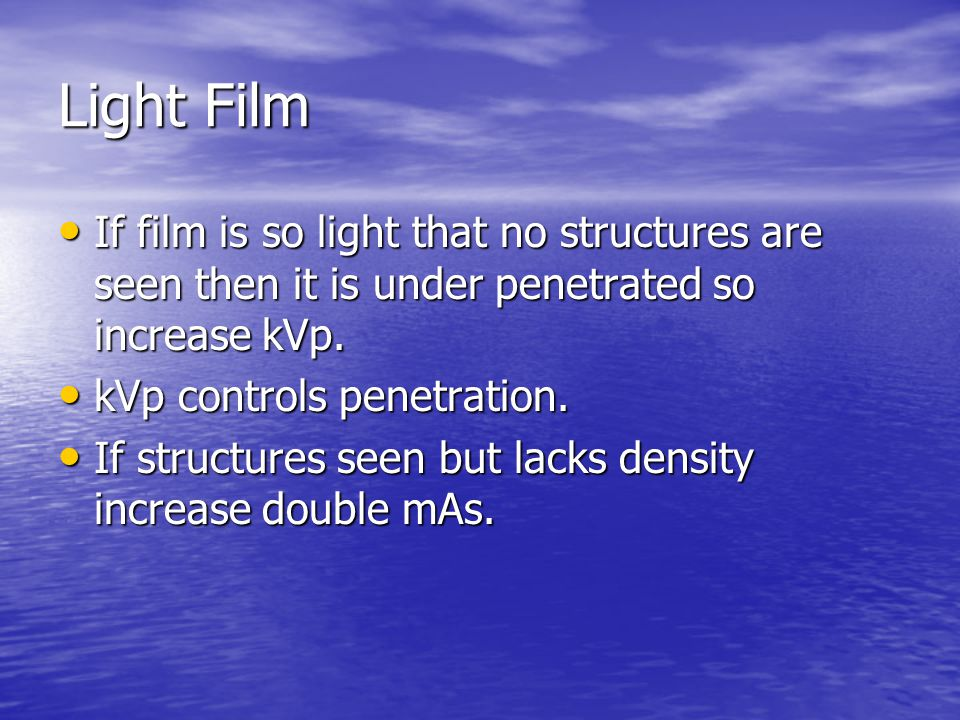 Light Film If film is so light that no structures are seen then it is under penetrated so increase kVp.