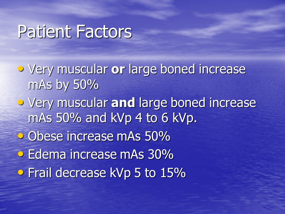 Patient Factors Very muscular or large boned increase mAs by 50%
