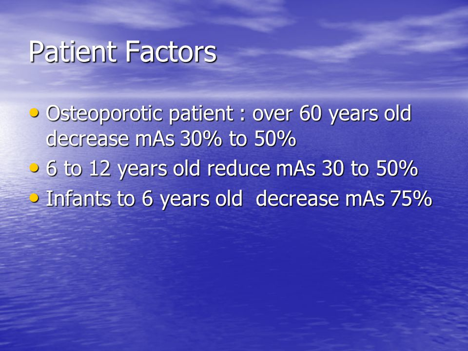 Patient Factors Osteoporotic patient : over 60 years old decrease mAs 30% to 50% 6 to 12 years old reduce mAs 30 to 50%
