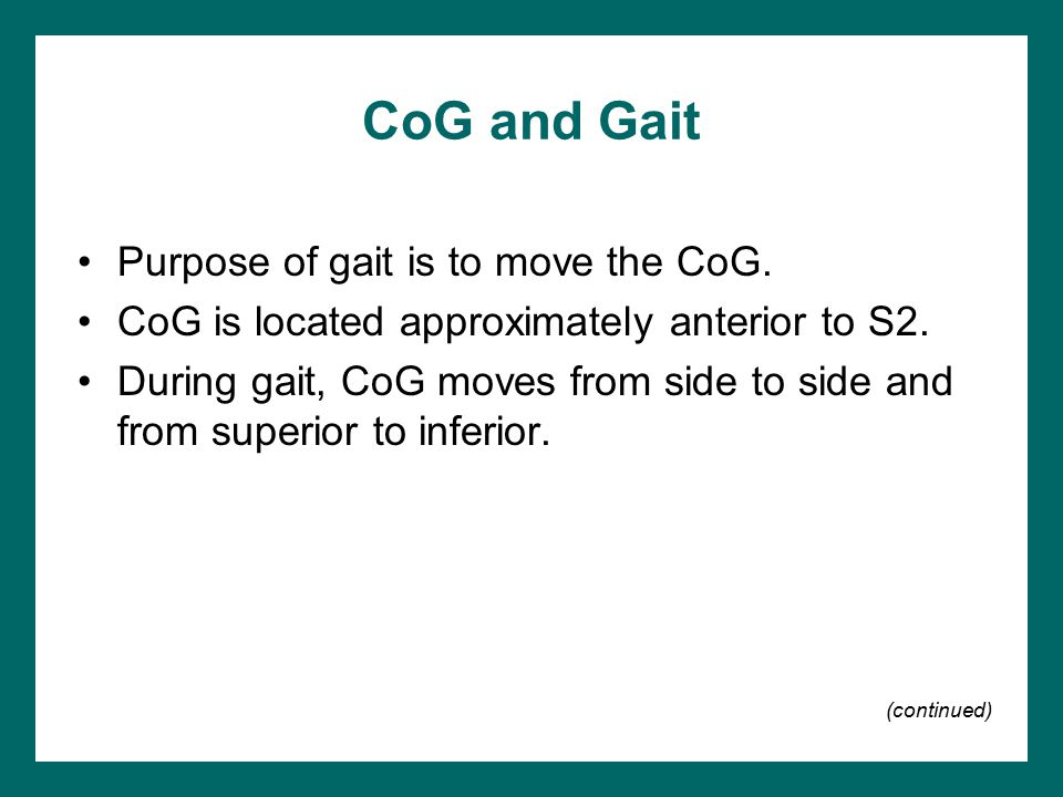 CoG and Gait Purpose of gait is to move the CoG.