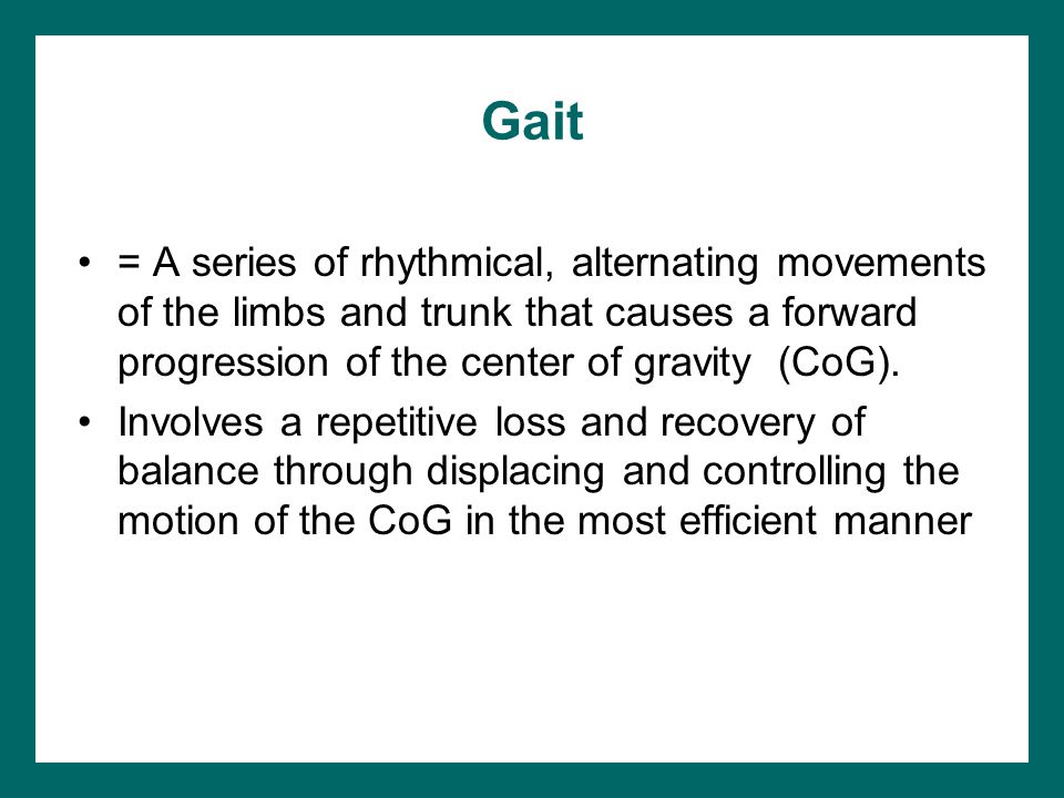Gait = A series of rhythmical, alternating movements of the limbs and trunk that causes a forward progression of the center of gravity (CoG).