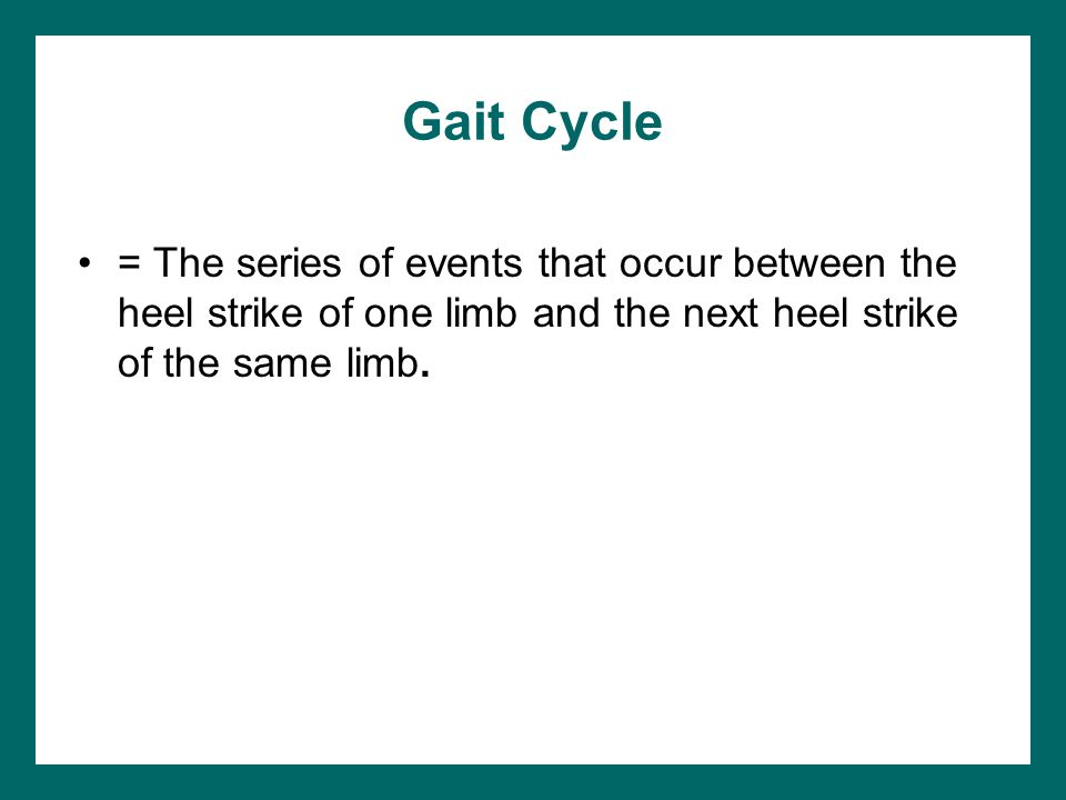 Gait Cycle = The series of events that occur between the heel strike of one limb and the next heel strike of the same limb.