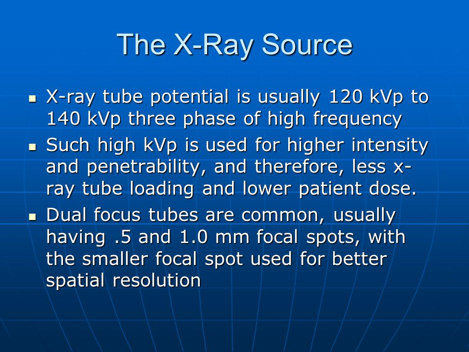 The X-Ray Source X-ray tube potential is usually 120 kVp to 140 kVp three phase of high frequency.