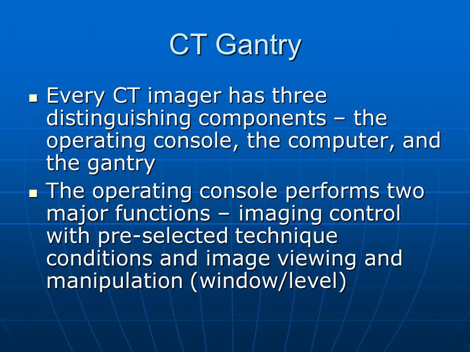 CT Gantry Every CT imager has three distinguishing components – the operating console, the computer, and the gantry.
