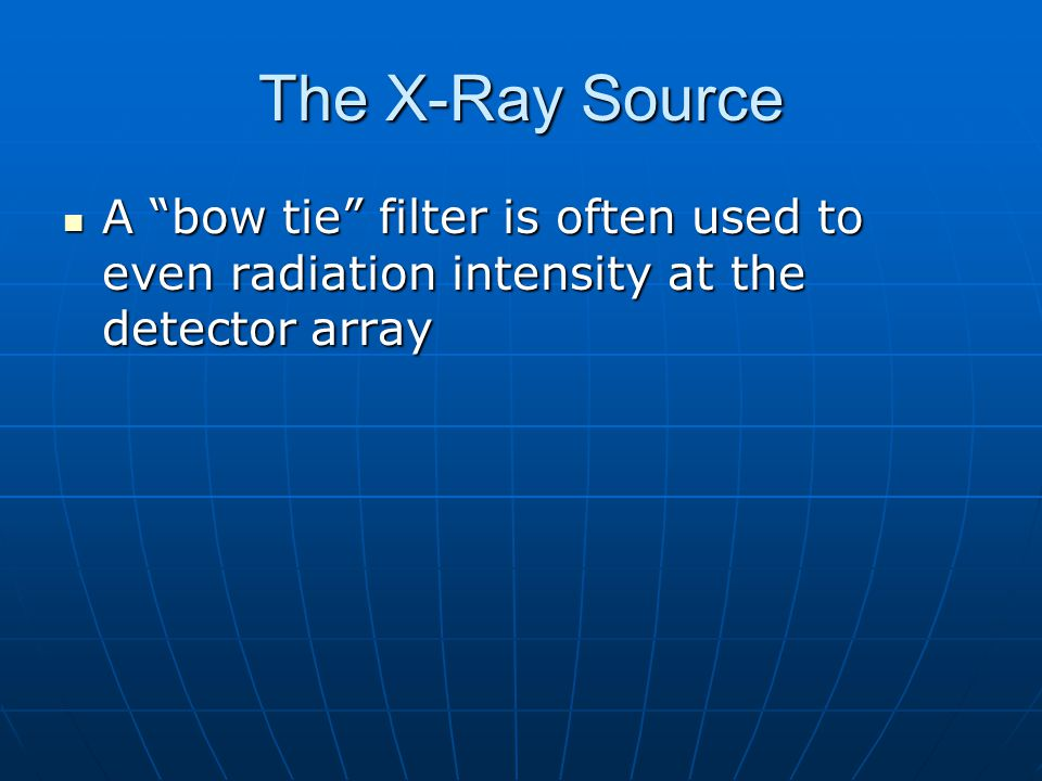 The X-Ray Source A bow tie filter is often used to even radiation intensity at the detector array