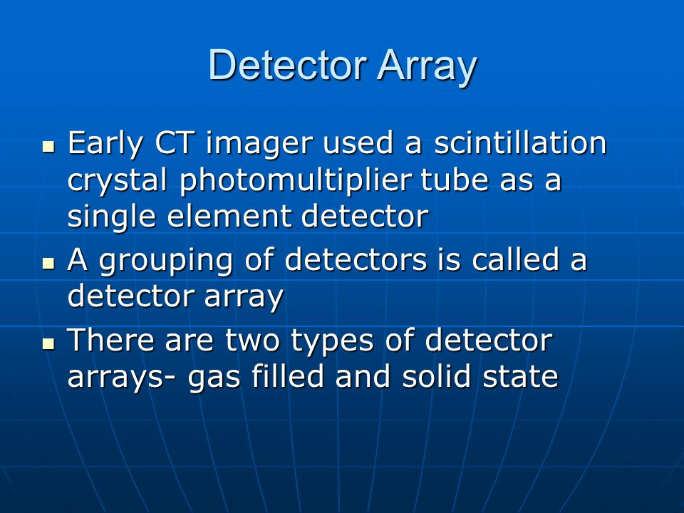 Detector Array Early CT imager used a scintillation crystal photomultiplier tube as a single element detector.