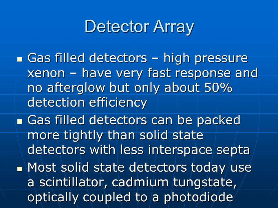 Detector Array Gas filled detectors – high pressure xenon – have very fast response and no afterglow but only about 50% detection efficiency.