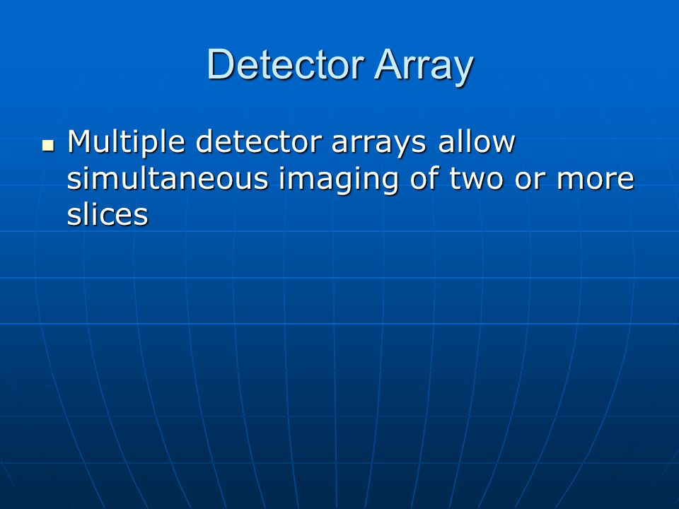 Detector Array Multiple detector arrays allow simultaneous imaging of two or more slices