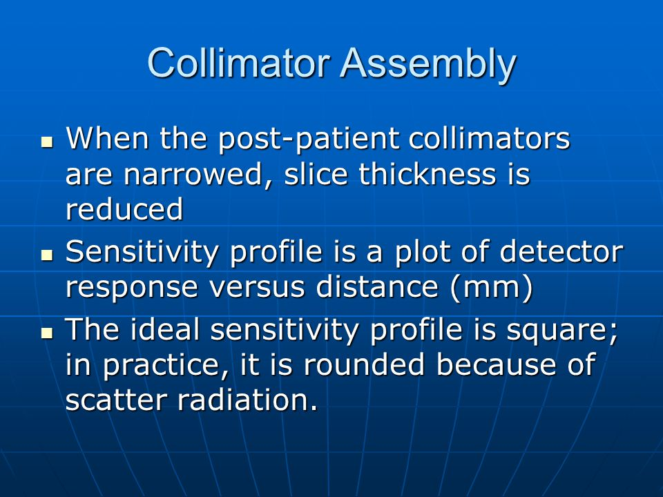 Collimator Assembly When the post-patient collimators are narrowed, slice thickness is reduced.