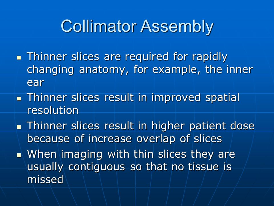 Collimator Assembly Thinner slices are required for rapidly changing anatomy, for example, the inner ear.