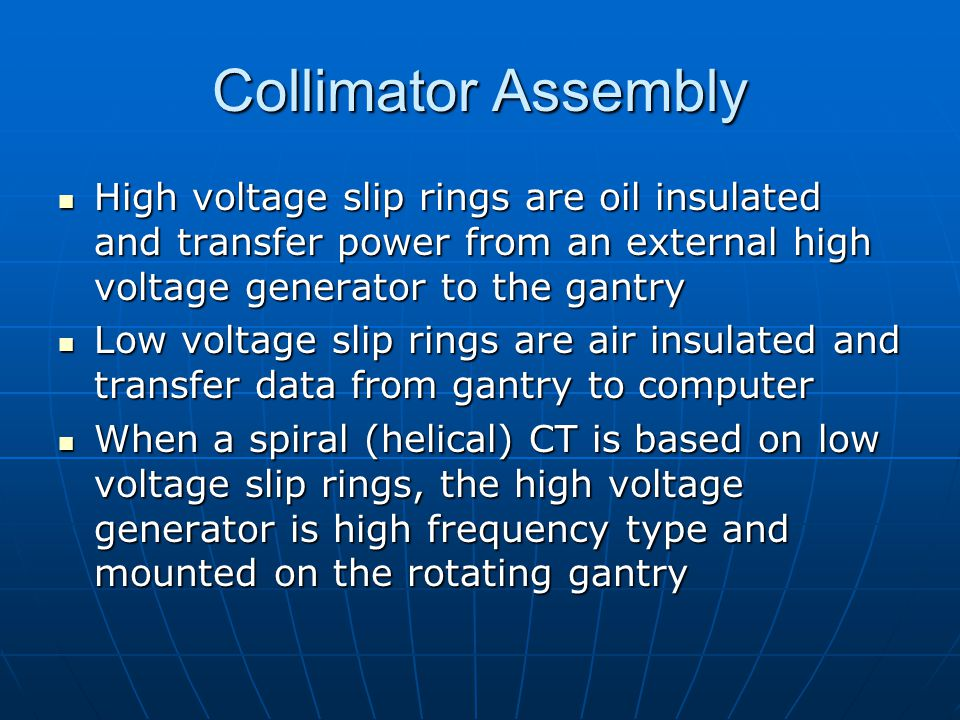 Collimator Assembly High voltage slip rings are oil insulated and transfer power from an external high voltage generator to the gantry.