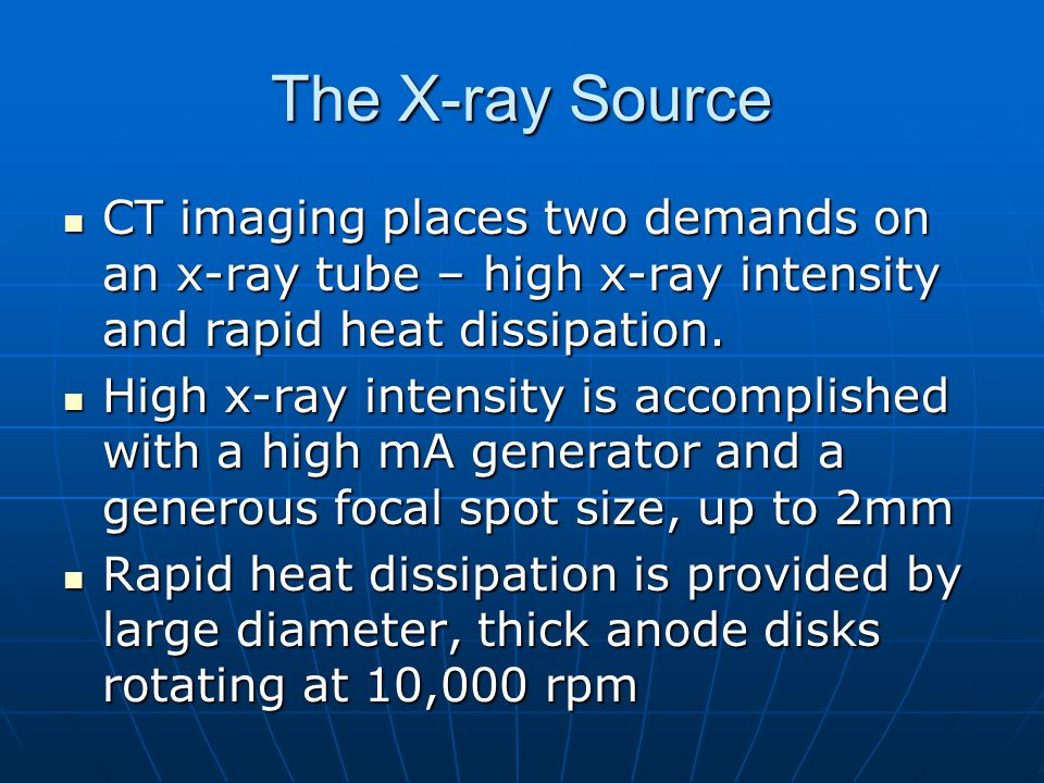 The X-ray Source CT imaging places two demands on an x-ray tube – high x-ray intensity and rapid heat dissipation.