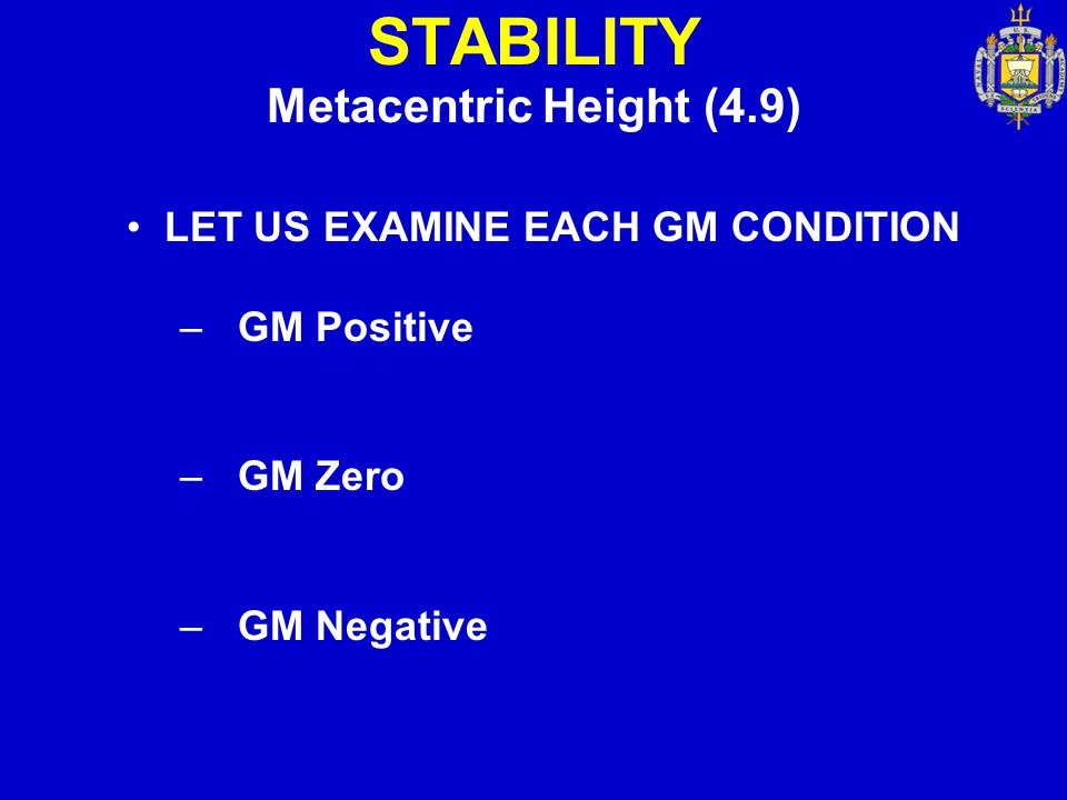 STABILITY Metacentric Height (4.9) LET US EXAMINE EACH GM CONDITION