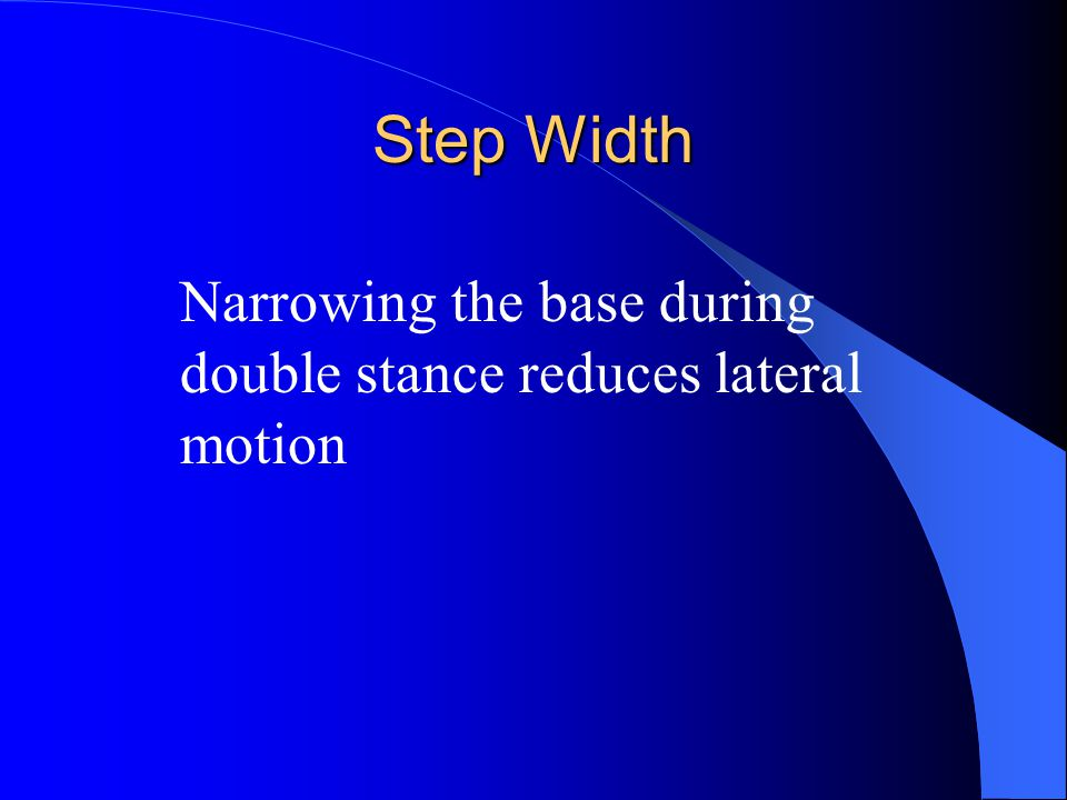 Step Width Narrowing the base during double stance reduces lateral motion