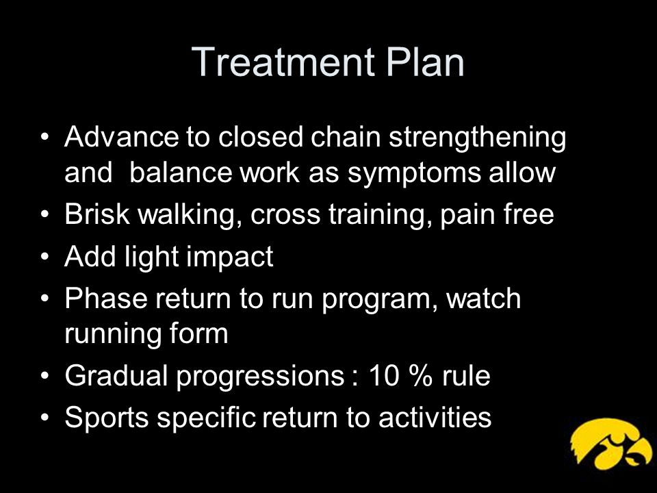 Treatment Plan Advance to closed chain strengthening and balance work as symptoms allow. Brisk walking, cross training, pain free.