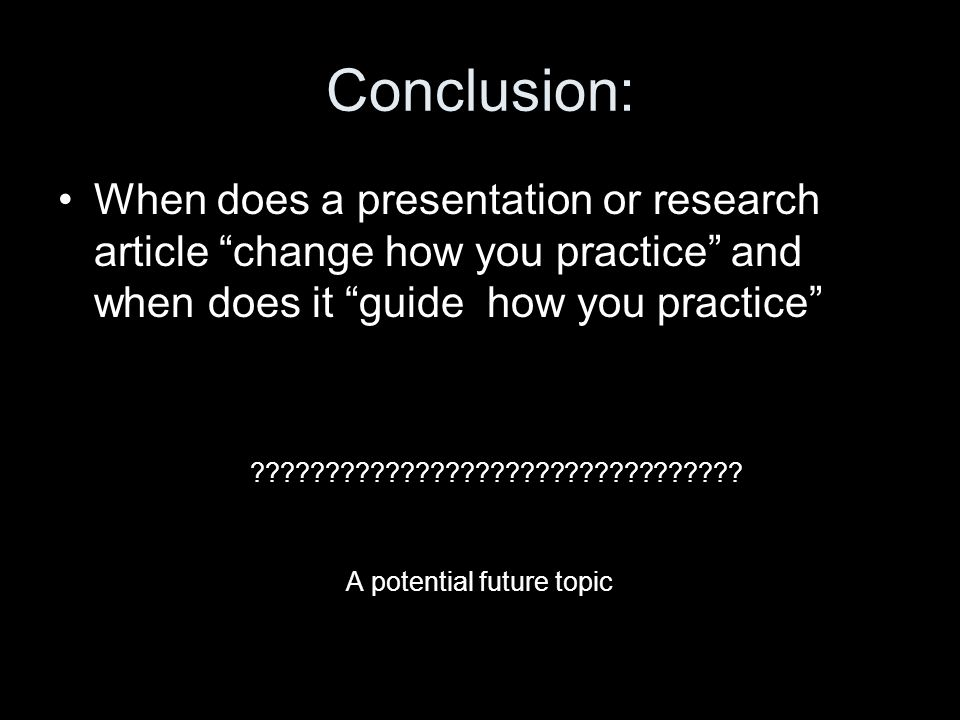 Conclusion: When does a presentation or research article change how you practice and when does it guide how you practice