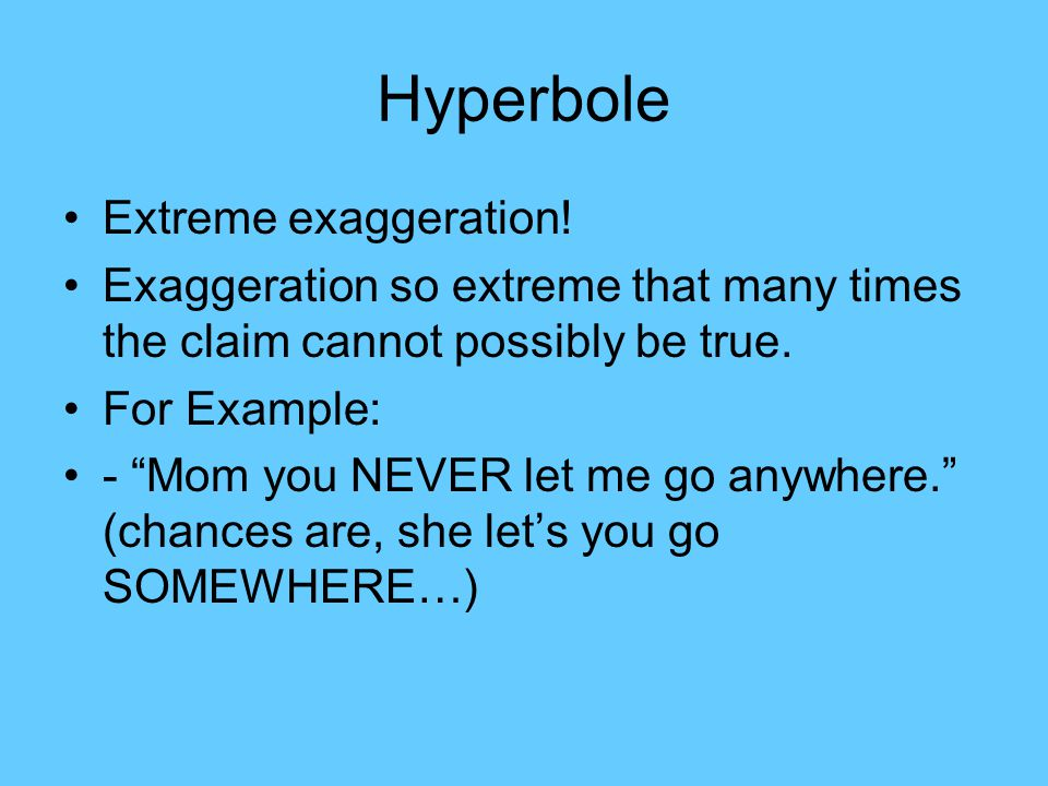 Hyperbole Extreme exaggeration!