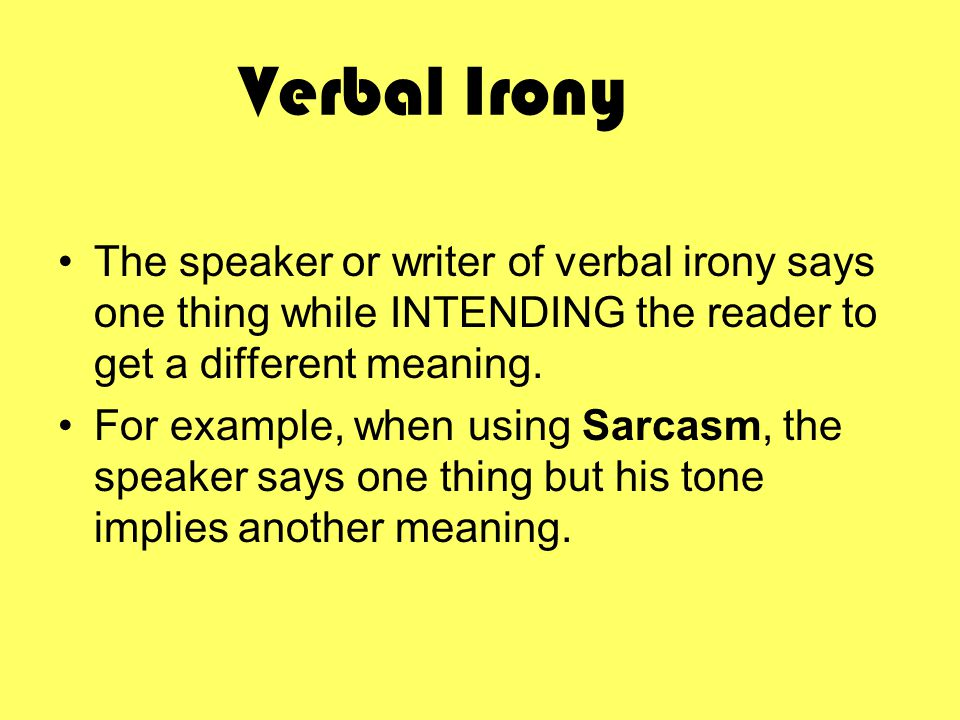Verbal Irony The speaker or writer of verbal irony says one thing while INTENDING the reader to get a different meaning.
