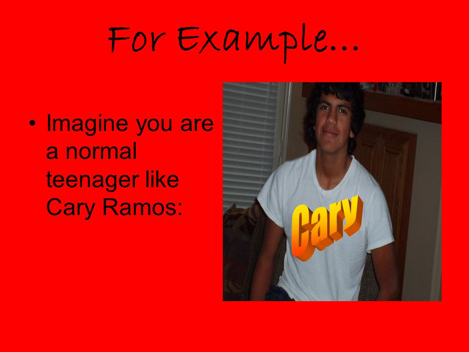 For Example… Imagine you are a normal teenager like Cary Ramos: Cary