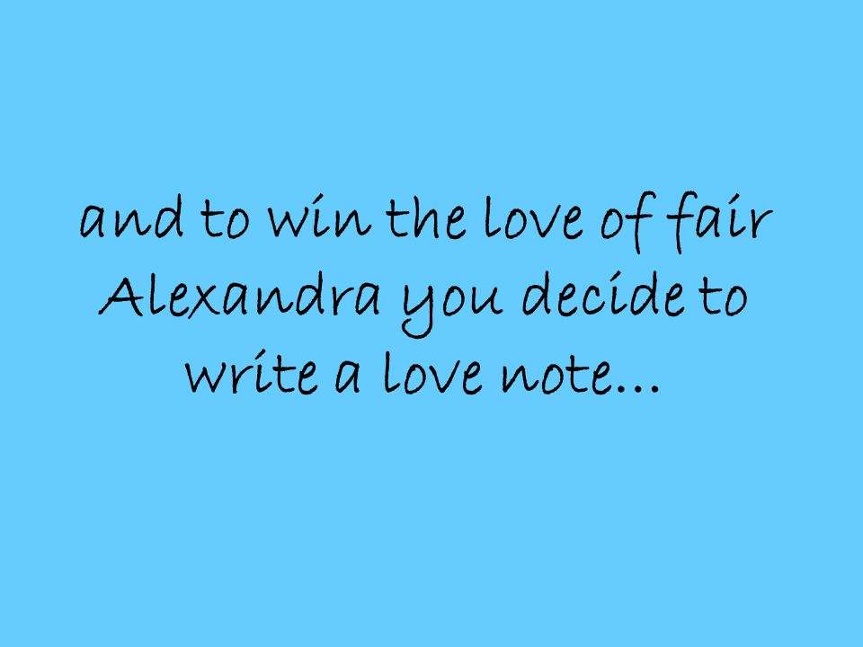 and to win the love of fair Alexandra you decide to write a love note…