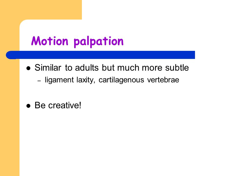Motion palpation Similar to adults but much more subtle Be creative!