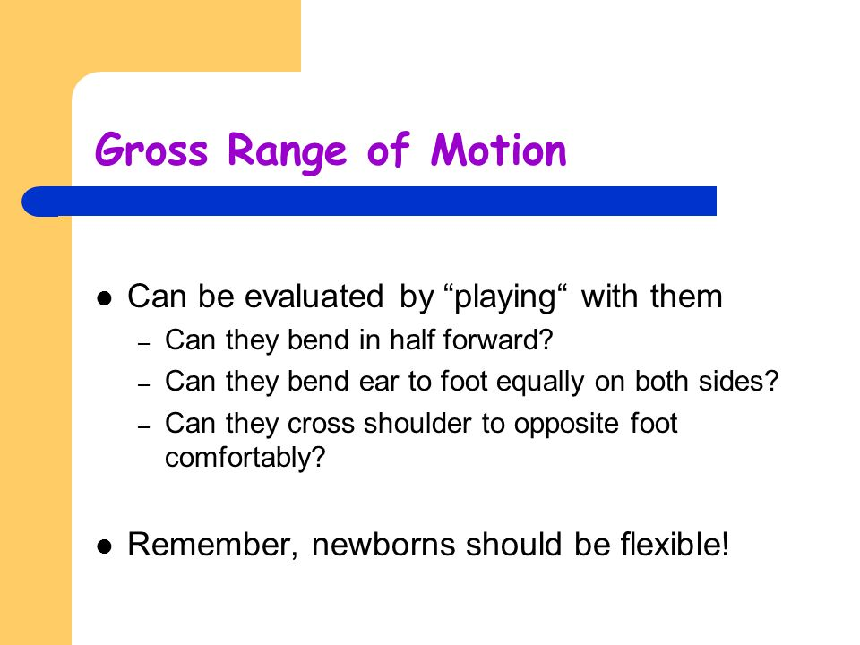 Gross Range of Motion Can be evaluated by playing with them