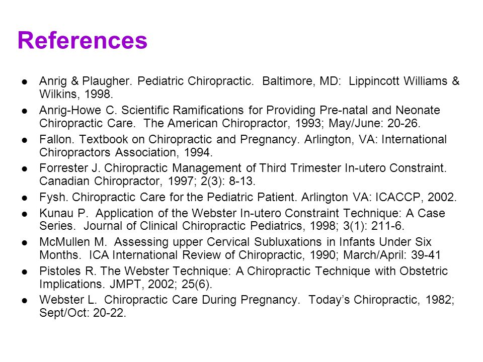 References Anrig & Plaugher. Pediatric Chiropractic. Baltimore, MD: Lippincott Williams & Wilkins, 1998.