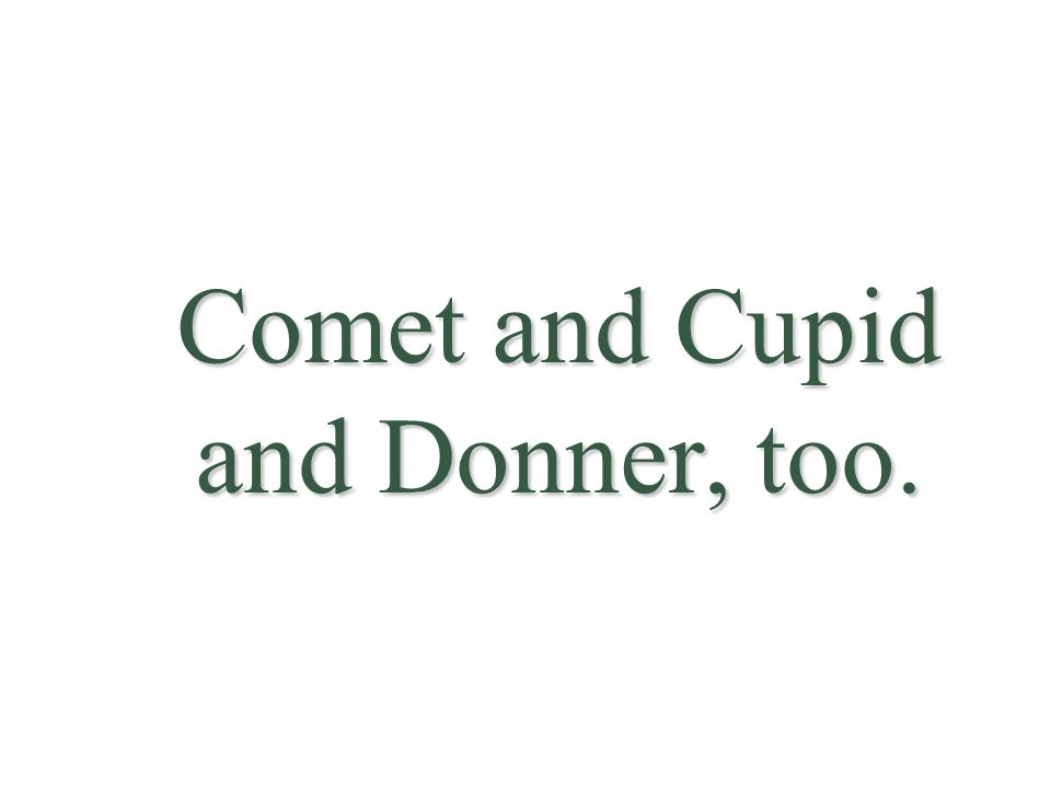 Comet and Cupid and Donner, too.