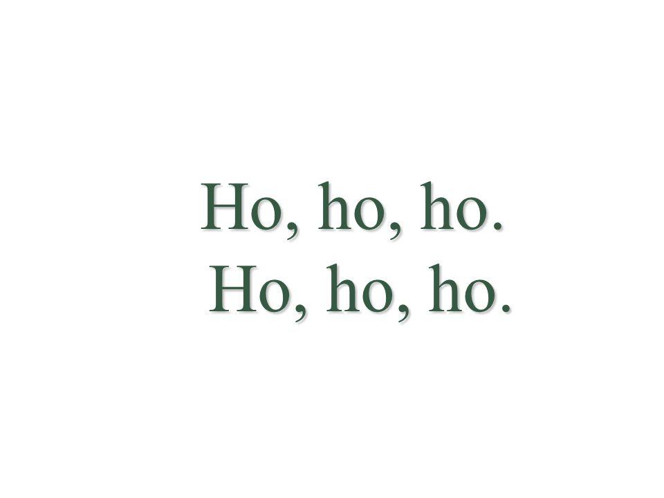 Ho, ho, ho. Ho, ho, ho.