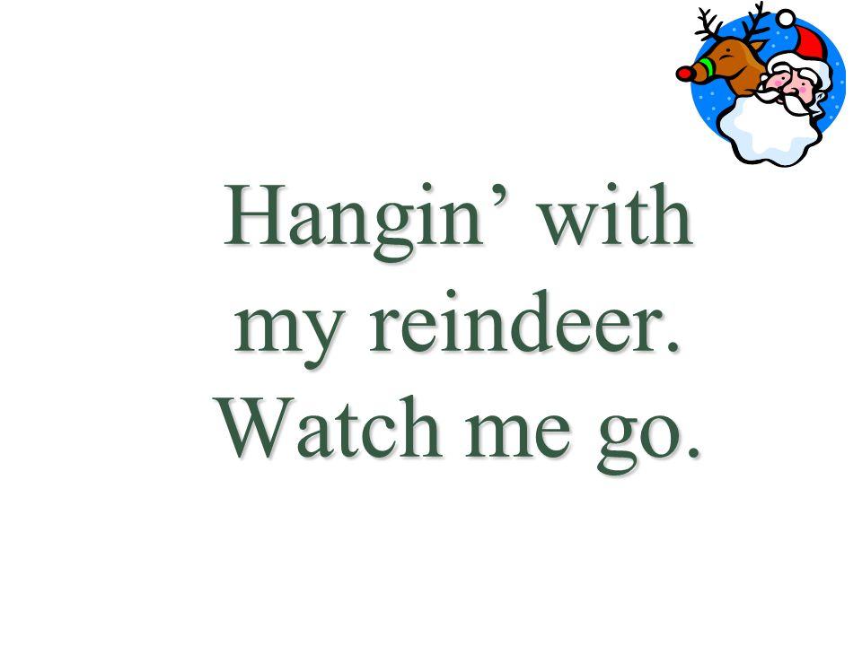 Hangin' with my reindeer. Watch me go.