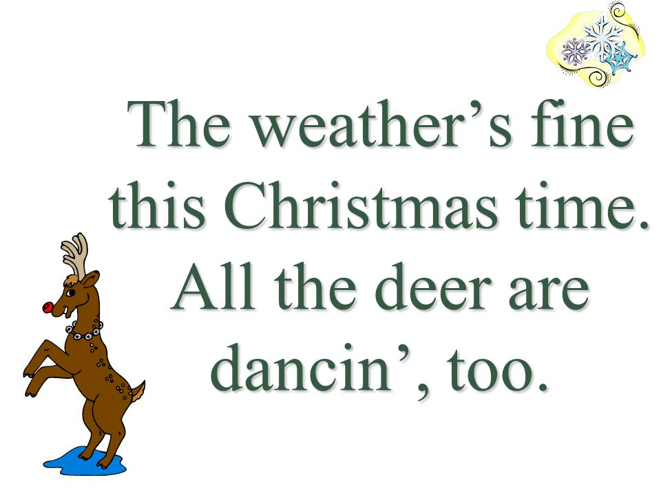 The weather's fine this Christmas time. All the deer are dancin', too.