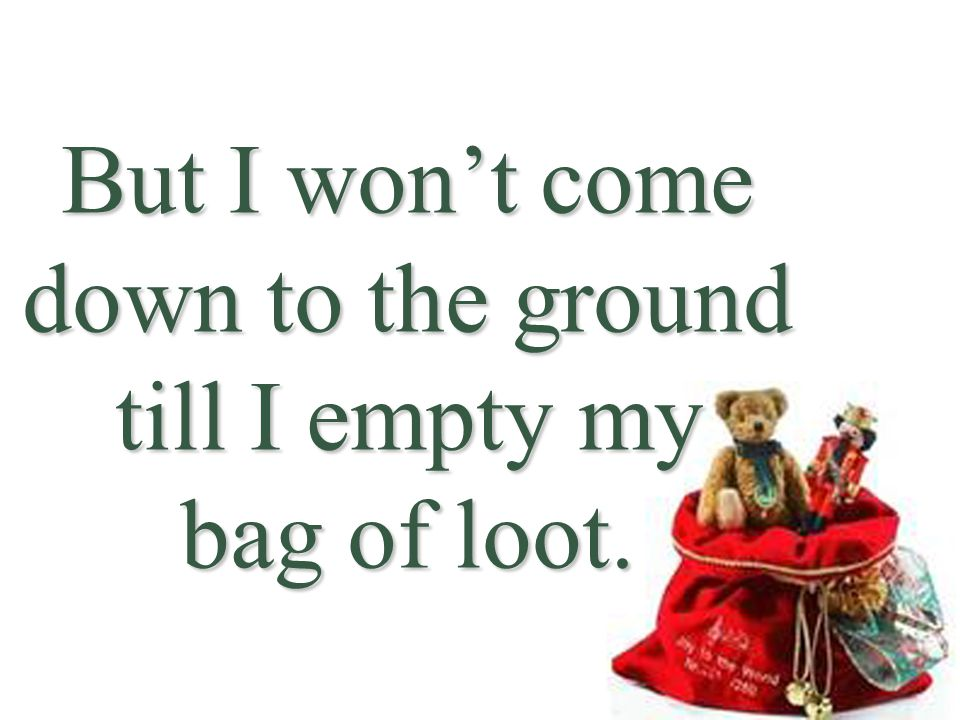 But I won't come down to the ground till I empty my bag of loot.