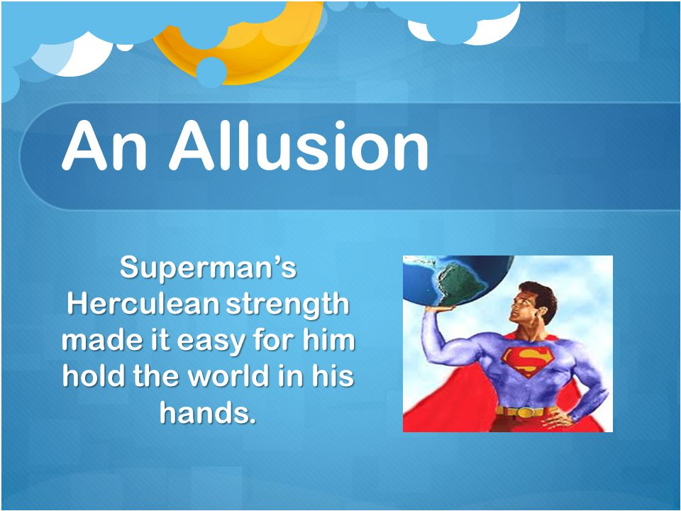 An Allusion Superman's Herculean strength made it easy for him hold the world in his hands.