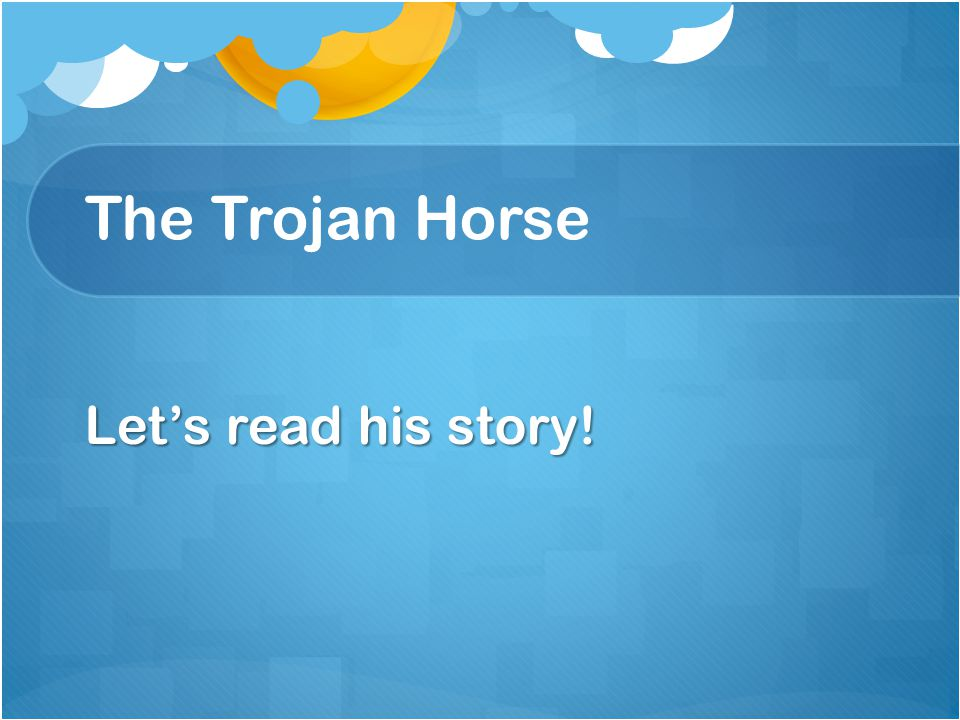 The Trojan Horse Let's read his story!