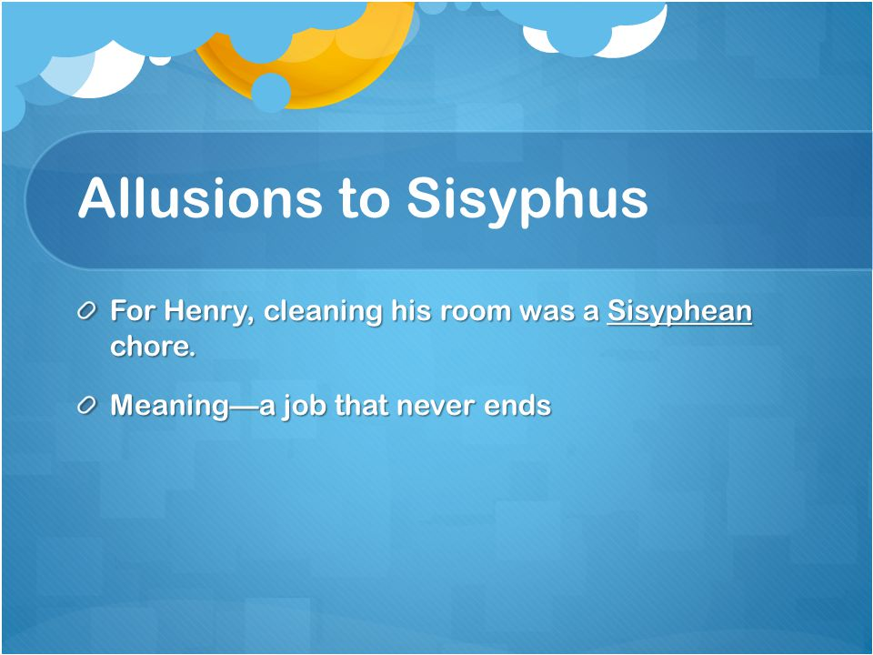 Allusions to Sisyphus For Henry, cleaning his room was a Sisyphean chore.