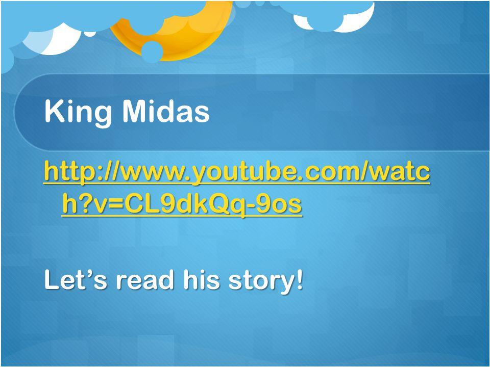 King Midas http://www.youtube.com/watc h v=CL9dkQq-9os Let's read his story!