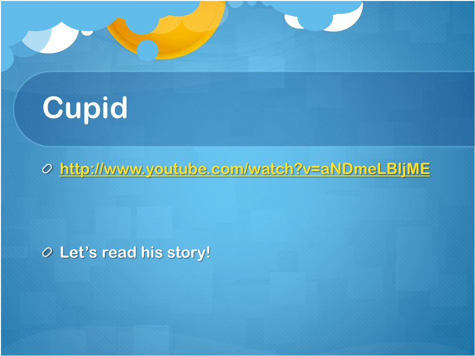 Cupid http://www.youtube.com/watch v=aNDmeLBljME Let's read his story!