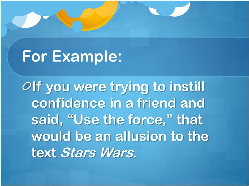 For Example: If you were trying to instill confidence in a friend and said, Use the force, that would be an allusion to the text Stars Wars.