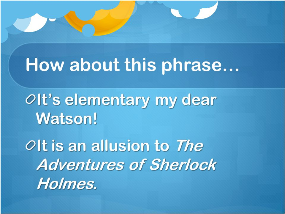 How about this phrase… It's elementary my dear Watson!