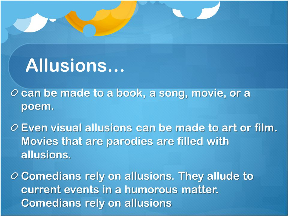 Allusions… can be made to a book, a song, movie, or a poem.