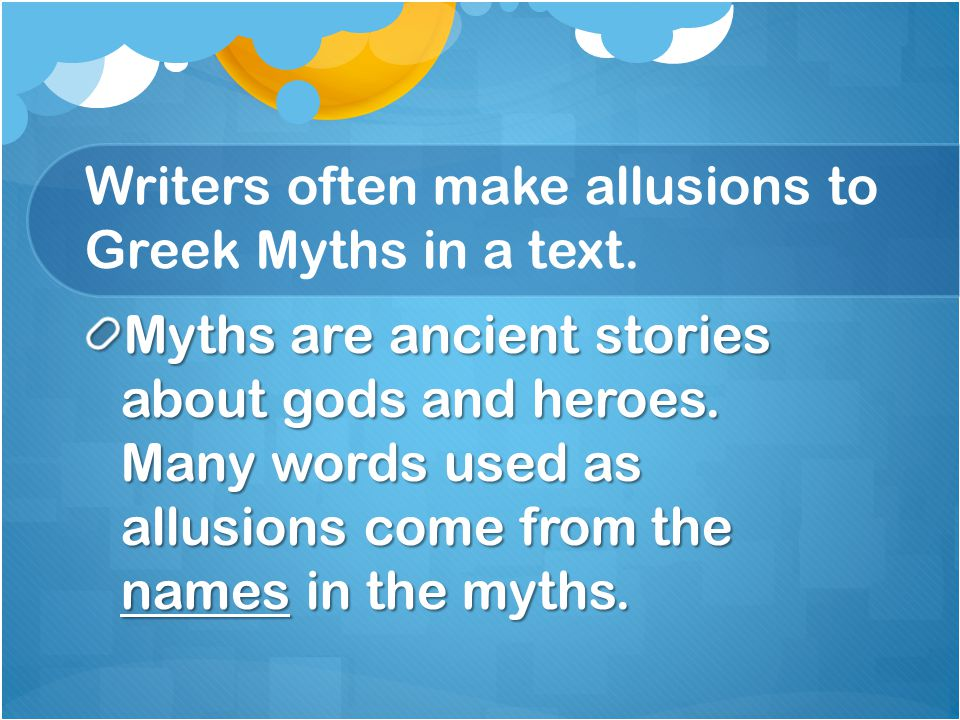 Writers often make allusions to Greek Myths in a text.