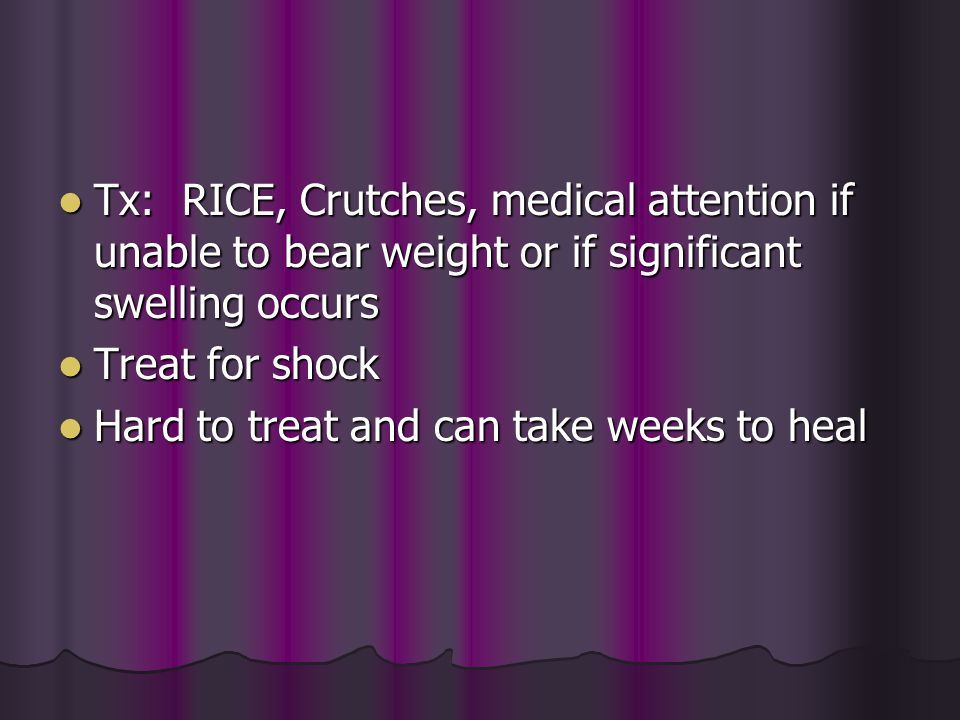 Tx: RICE, Crutches, medical attention if unable to bear weight or if significant swelling occurs